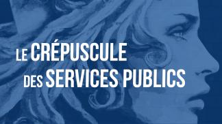 """""""Le crépuscule des Services publics"""""""